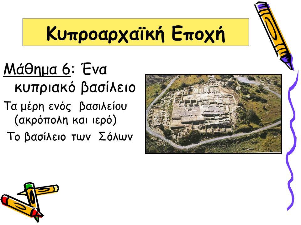 Κυπροαρχαϊκή Εποχή Μάθημα 6: Ένα κυπριακό βασίλειο Τα μέρη ενός βασιλείου (ακρόπολη και ιερό) Το βασίλειο των Σόλων