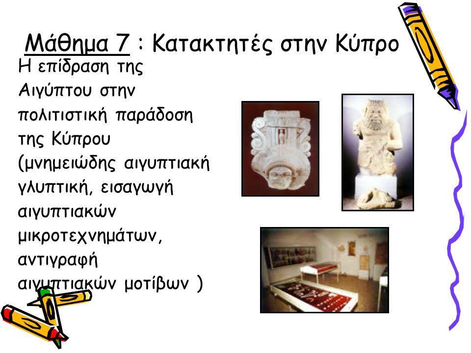 Μάθημα 7 : Κατακτητές στην Κύπρο Η επίδραση της Αιγύπτου στην πολιτιστική παράδοση της Κύπρου (μνημειώδης αιγυπτιακή γλυπτική, εισαγωγή αιγυπτιακών μι