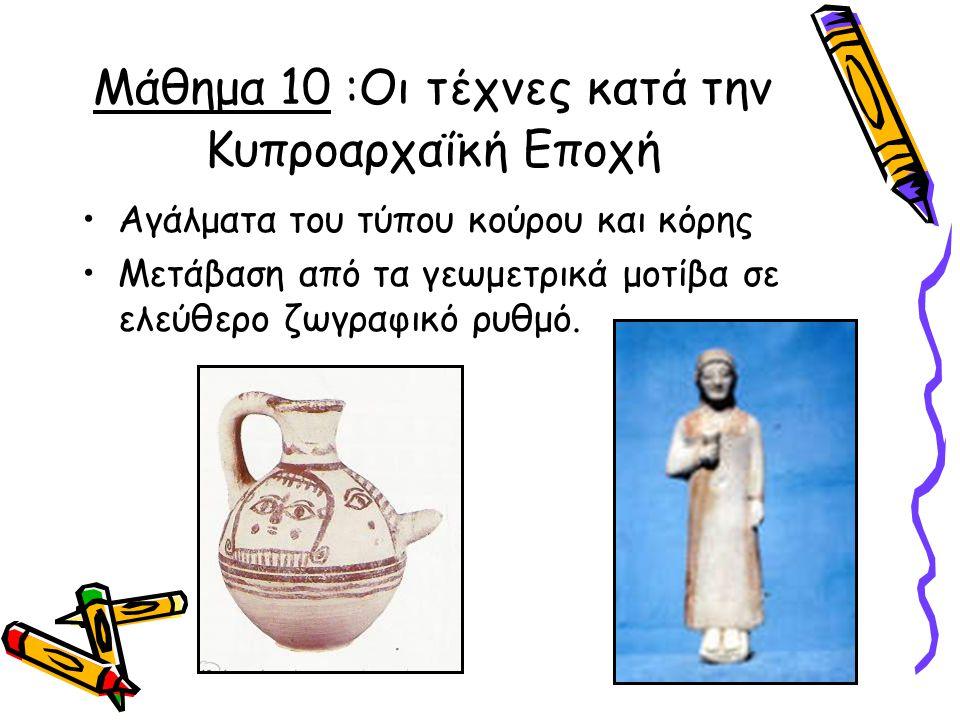 Μάθημα 10 :Οι τέχνες κατά την Κυπροαρχαΐκή Εποχή Αγάλματα του τύπου κούρου και κόρης Μετάβαση από τα γεωμετρικά μοτίβα σε ελεύθερο ζωγραφικό ρυθμό.