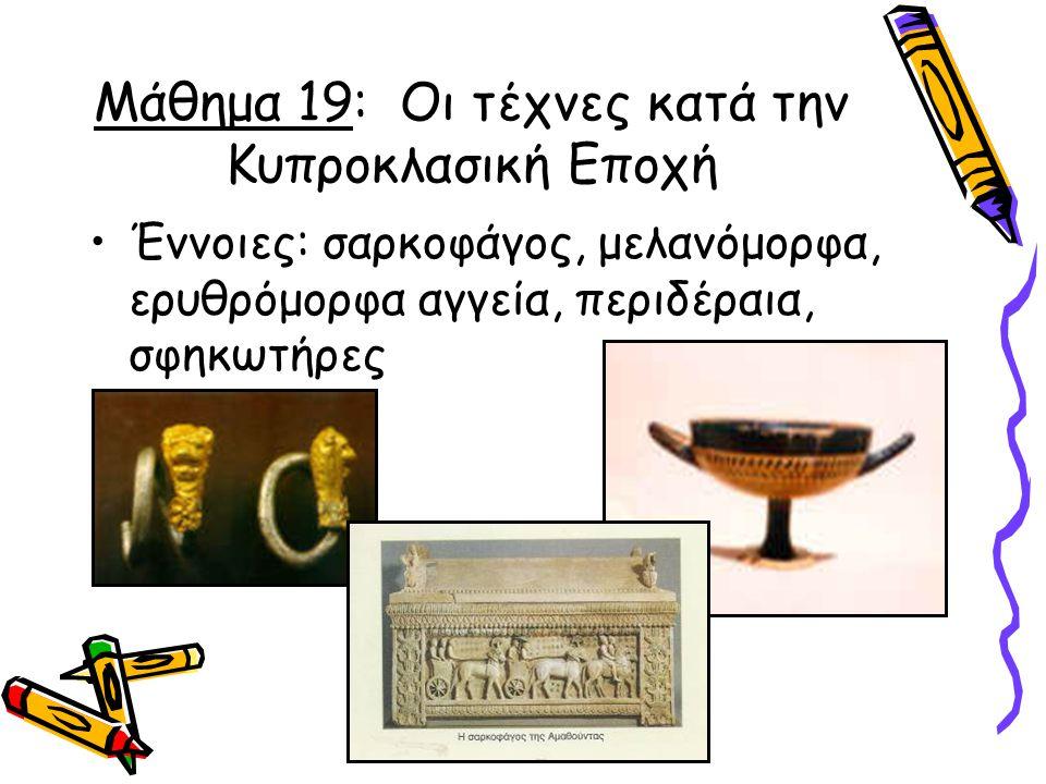 Μάθημα 19: Οι τέχνες κατά την Κυπροκλασική Εποχή Έννοιες: σαρκοφάγος, μελανόμορφα, ερυθρόμορφα αγγεία, περιδέραια, σφηκωτήρες