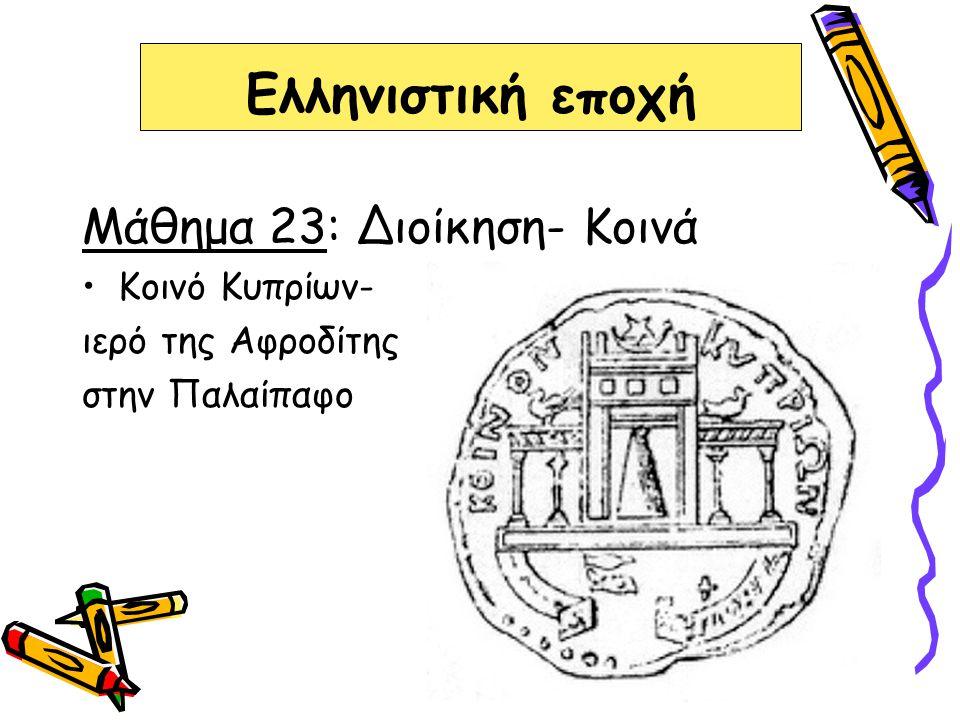 Ελληνιστική εποχή Μάθημα 23: Διοίκηση- Κοινά Κοινό Κυπρίων- ιερό της Αφροδίτης στην Παλαίπαφο
