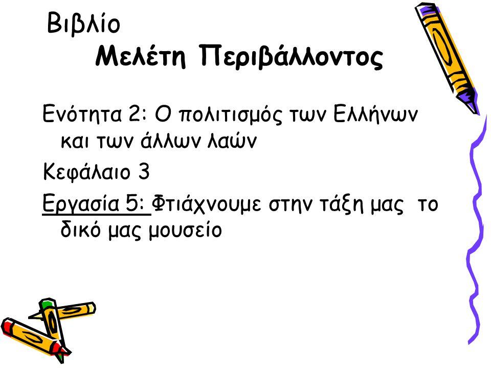 Βιβλίο Μελέτη Περιβάλλοντος Ενότητα 2: Ο πολιτισμός των Ελλήνων και των άλλων λαών Κεφάλαιο 3 Εργασία 5: Φτιάχνουμε στην τάξη μας το δικό μας μουσείο