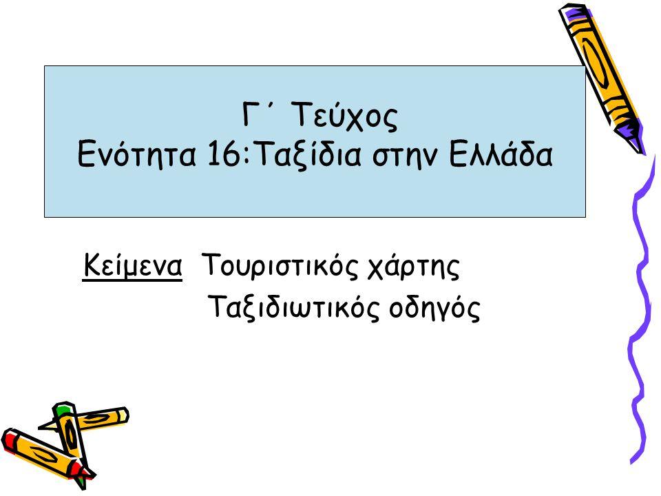 Γ΄ Τεύχος Ενότητα 16:Ταξίδια στην Ελλάδα Κείμενα Τουριστικός χάρτης Tαξιδιωτικός οδηγός