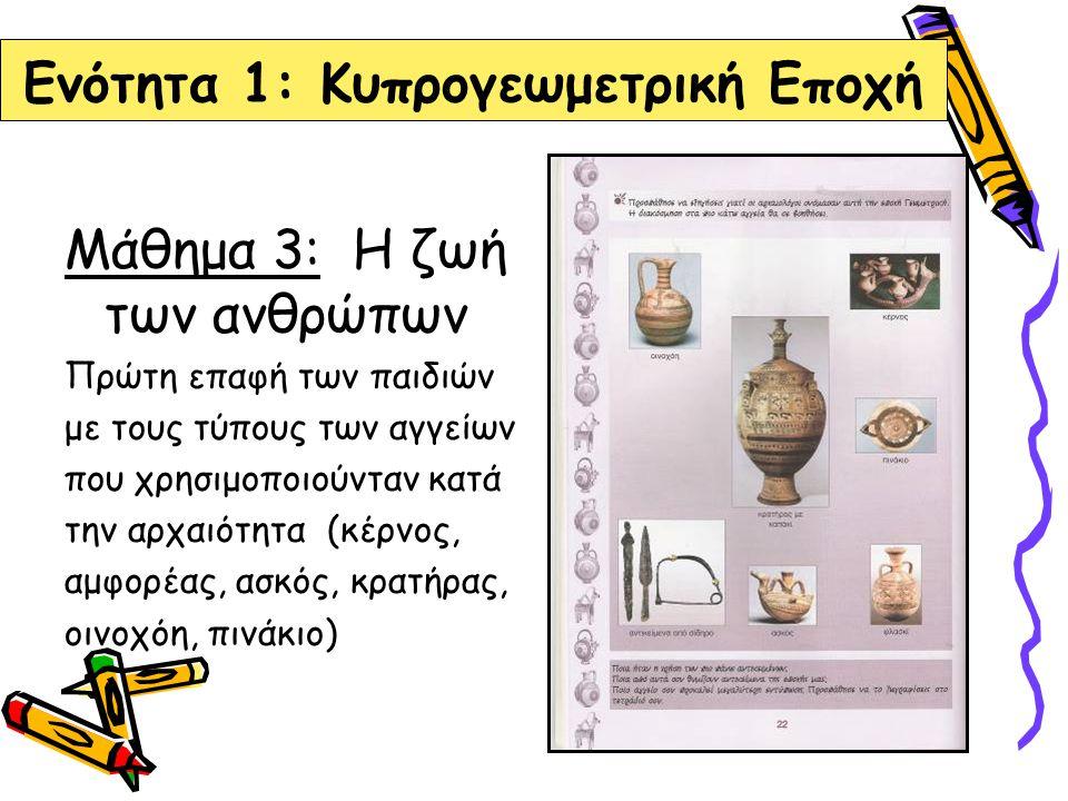 Ενότητα 1: Κυπρογεωμετρική Εποχή Μάθημα 3: Η ζωή των ανθρώπων Πρώτη επαφή των παιδιών με τους τύπους των αγγείων που χρησιμοποιούνταν κατά την αρχαιότ