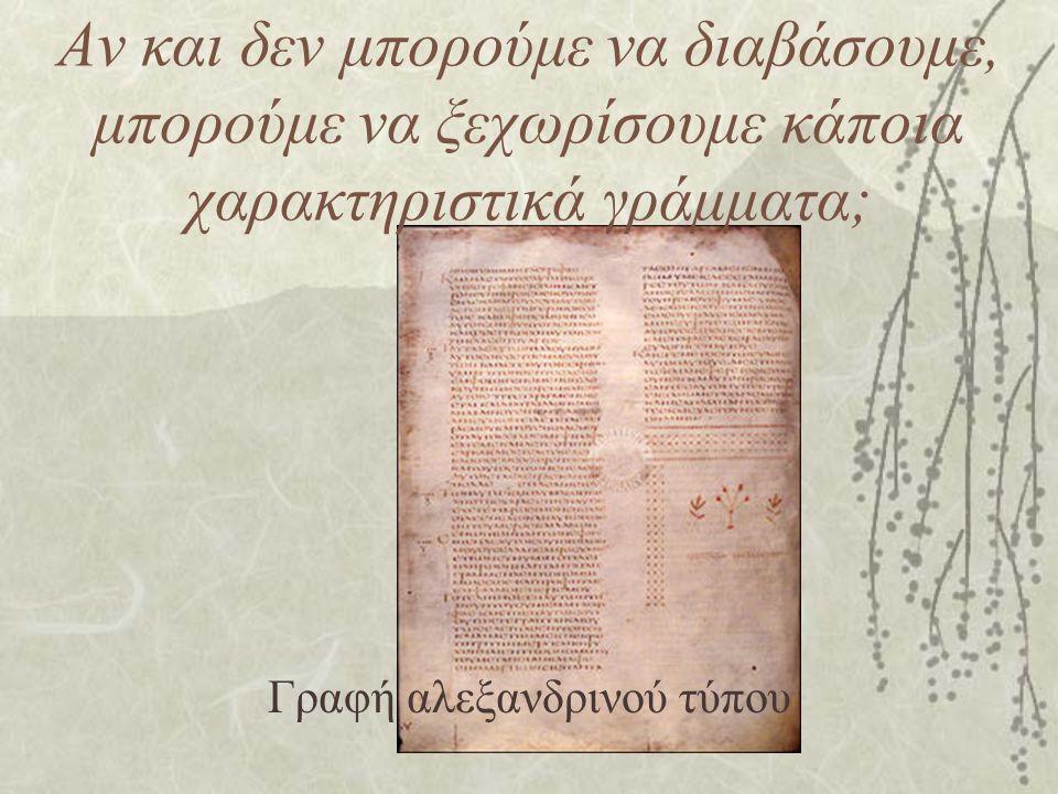 Αν και δεν μπορούμε να διαβάσουμε, μπορούμε να ξεχωρίσουμε κάποια χαρακτηριστικά γράμματα; Γραφή αλεξανδρινού τύπου