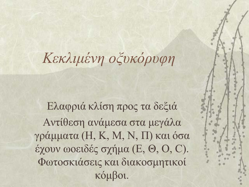 Κεκλιμένη οξυκόρυφη Ελαφριά κλίση προς τα δεξιά Αντίθεση ανάμεσα στα μεγάλα γράμματα (Η, Κ, Μ, Ν, Π) και όσα έχουν ωοειδές σχήμα (Ε, Θ, Ο, C). Φωτοσκι