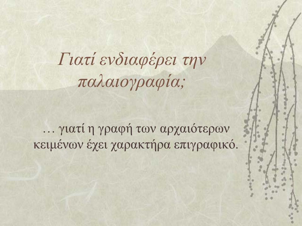Γιατί ενδιαφέρει την παλαιογραφία; … γιατί η γραφή των αρχαιότερων κειμένων έχει χαρακτήρα επιγραφικό.