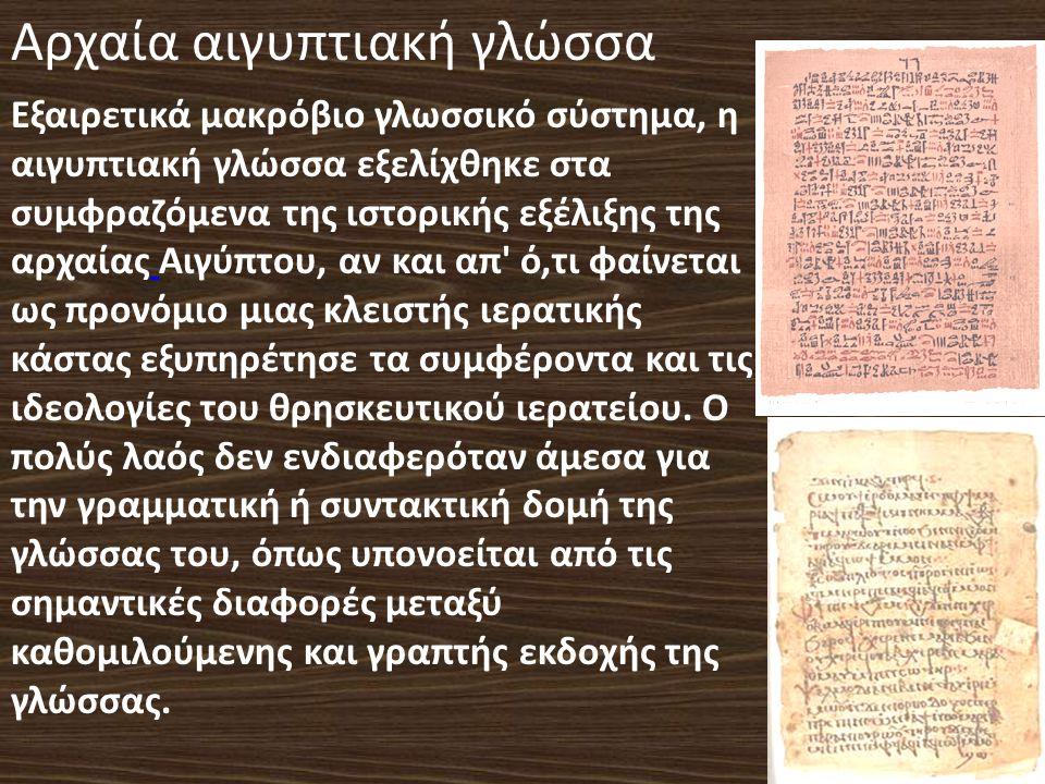 Αρχαία αιγυπτιακή γλώσσα Εξαιρετικά μακρόβιο γλωσσικό σύστημα, η αιγυπτιακή γλώσσα εξελίχθηκε στα συμφραζόμενα της ιστορικής εξέλιξης της αρχαίας Αιγύπτου, αν και απ ό,τι φαίνεται ως προνόμιο μιας κλειστής ιερατικής κάστας εξυπηρέτησε τα συμφέροντα και τις ιδεολογίες του θρησκευτικού ιερατείου.