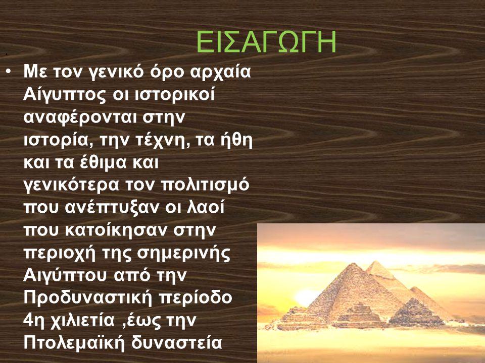 ΕΙΣΑΓΩΓΗ Με τον γενικό όρο αρχαία Αίγυπτος οι ιστορικοί αναφέρονται στην ιστορία, την τέχνη, τα ήθη και τα έθιμα και γενικότερα τον πολιτισμό που ανέπτυξαν οι λαοί που κατοίκησαν στην περιοχή της σημερινής Αιγύπτου από την Προδυναστική περίοδο 4η χιλιετία,έως την Πτολεμαϊκή δυναστεία.