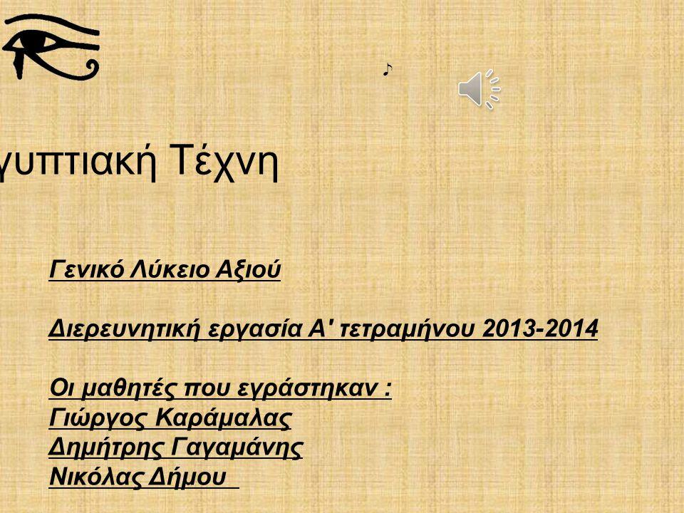 Αρχαία Αιγυπτιακή Τέχνη Γενικό Λύκειο Αξιού Διερευνητική εργασία Α' τετραμήνου 2013-2014 Οι μαθητές που εγράστηκαν : Γιώργος Καράμαλας Δημήτρης Γαγαμά