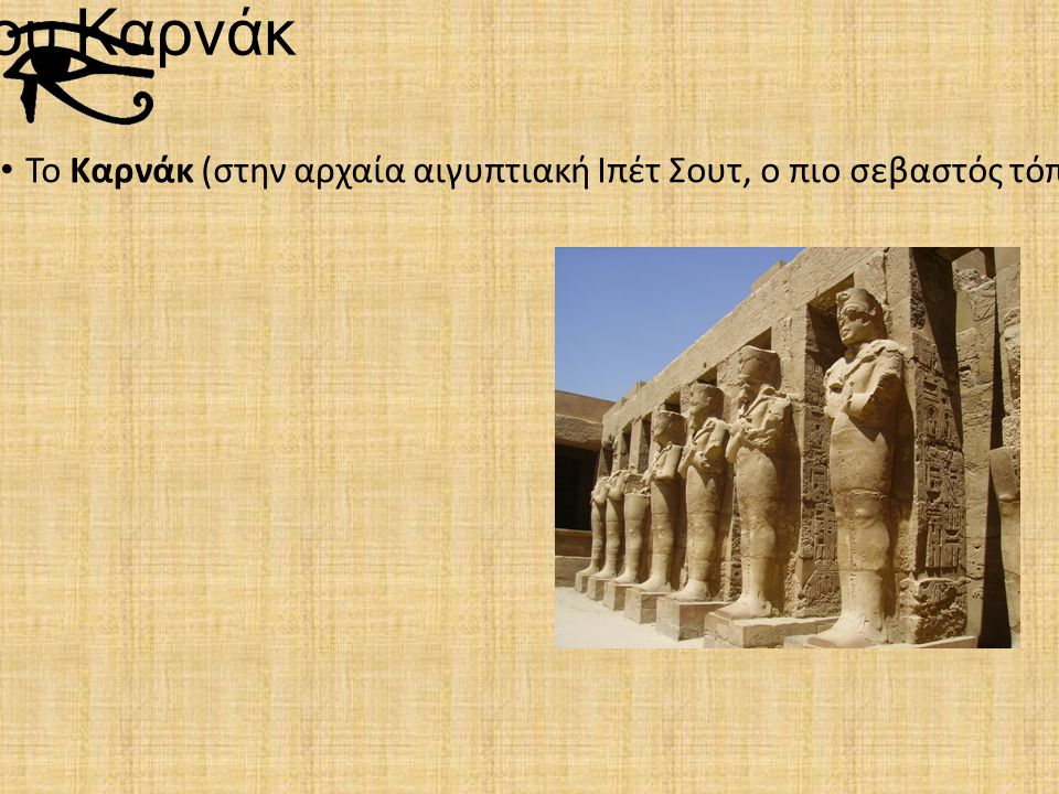 Ναός του Καρνάκ Το Καρνάκ (στην αρχαία αιγυπτιακή Ιπέτ Σουτ, ο πιο σεβαστός τόπος) είναι ο μεγαλύτερος χώρος λατρείας της αρχαίας Αιγύπτου, αφιερωμένος στις θεότητες της Τριάδας των Θηβών.