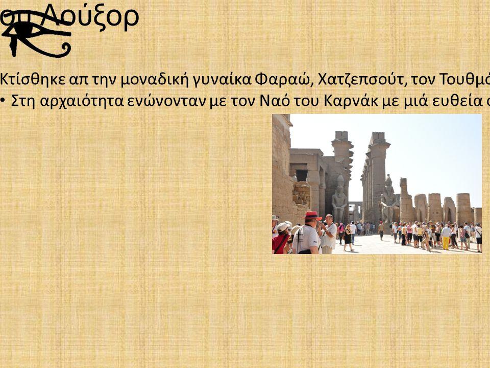 Ναός του Λούξορ Κτίσθηκε απ την μοναδική γυναίκα Φαραώ, Χατζεπσούτ, τον Τουθμόσις τον 3ο, τον Αμενχοτέπ τον 3ο και τελευταίο τον Ραμση τον 2ο και ήταν αφιερωμένος στον σπουδαιότερο θεό των Αιγυπτίων, τον Άμμωνα Ρα.