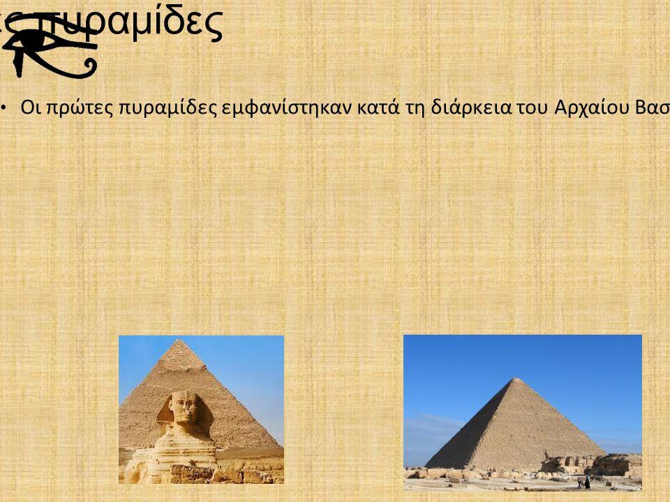 Οι πρώτες πυραμίδες Οι πρώτες πυραμίδες εμφανίστηκαν κατά τη διάρκεια του Αρχαίου Βασιλείου (3200 – 2300 π.Χ.) ανάμεσα σε αυτές και η Μεγάλη Πυραμίδα
