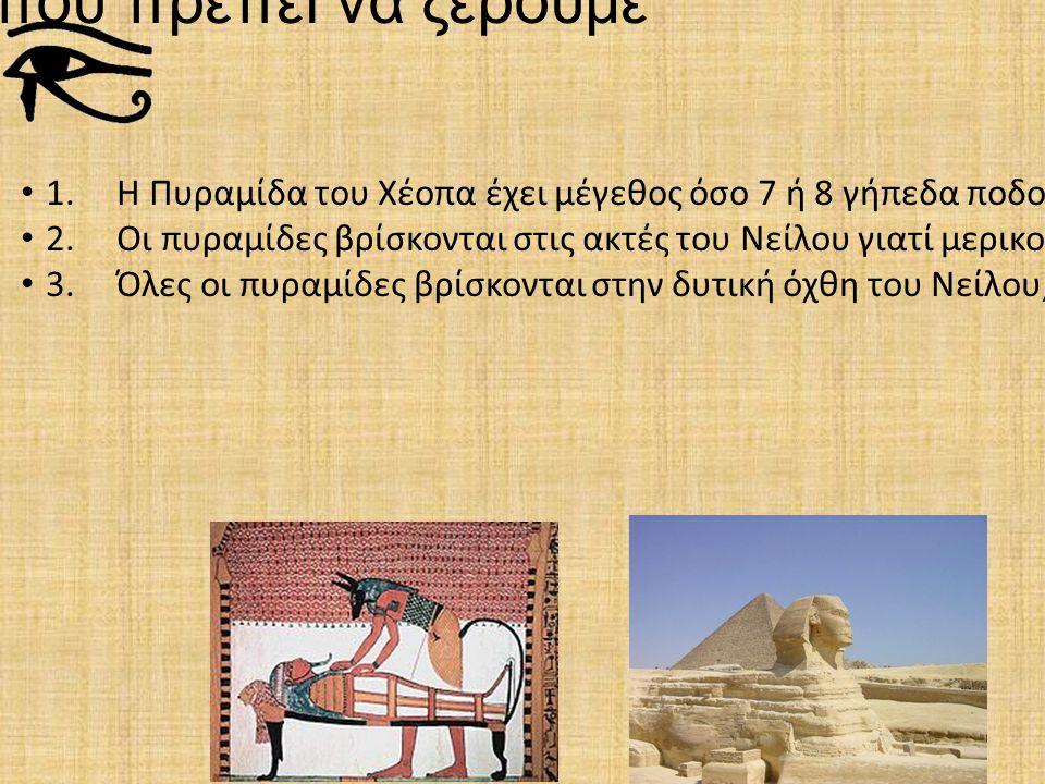5 πράγματα που πρέπει να ξέρουμε 1. Η Πυραμίδα του Χέοπα έχει μέγεθος όσο 7 ή 8 γήπεδα ποδοσφαίρου μαζί (230 * 230 μέτρα). 2. Οι πυραμίδες βρίσκονται