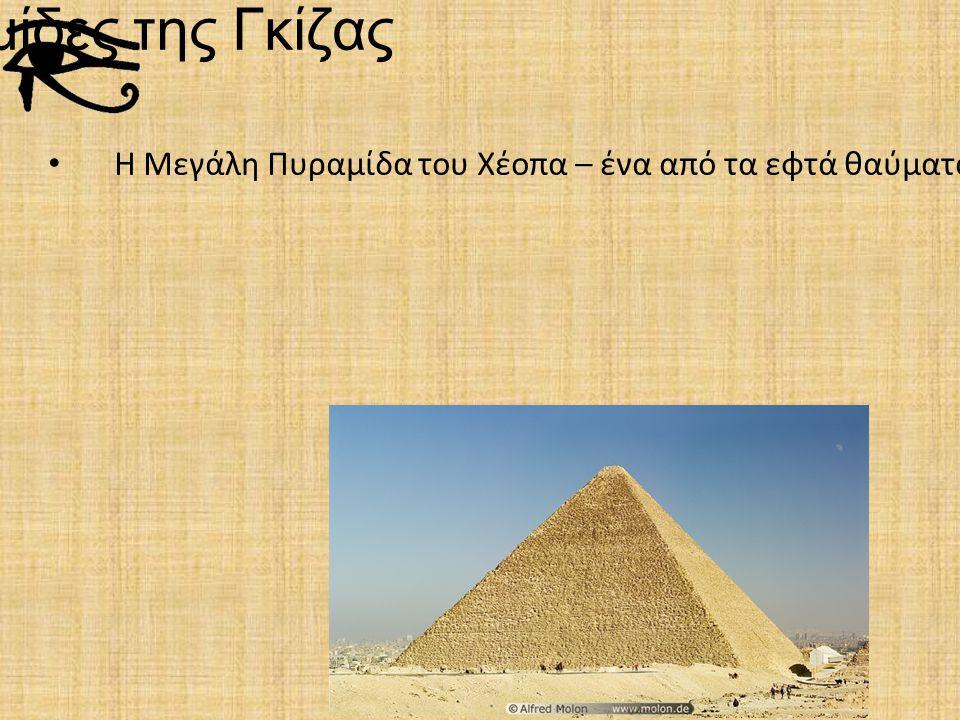 Οι Πυραμίδες της Γκίζας Η Μεγάλη Πυραμίδα του Χέοπα – ένα από τα εφτά θαύματα του κόσμου και η μεγαλύτερη από τις τρεις πυραμίδες της Γκίζας καθώς είναι 147 μέτρα.