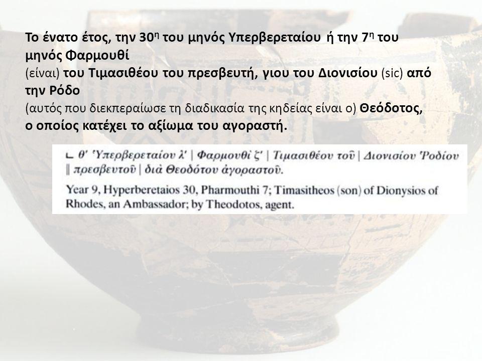 Το ένατο έτος, την 30 η του μηνός Υπερβερεταίου ή την 7 η του μηνός Φαρμουθί (είναι) του Τιμασιθέου του πρεσβευτή, γιου του Διονισίου (sic) από την Ρόδο (αυτός που διεκπεραίωσε τη διαδικασία της κηδείας είναι ο) Θεόδοτος, ο οποίος κατέχει το αξίωμα του αγοραστή.