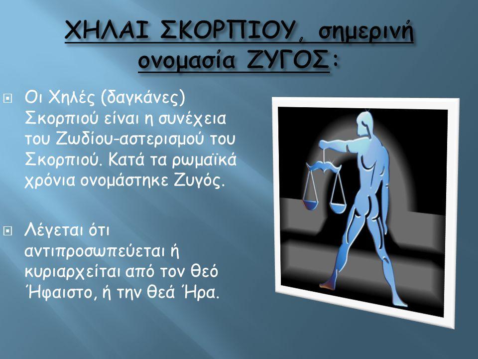  Οι Χηλές (δαγκάνες) Σκορπιού είναι η συνέχεια του Ζωδίου-αστερισμού του Σκορπιού. Κατά τα ρωμαϊκά χρόνια ονομάστηκε Ζυγός.  Λέγεται ότι αντιπροσωπε
