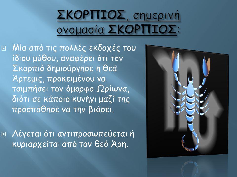  Μία από τις πολλές εκδοχές του ίδιου μύθου, αναφέρει ότι τον Σκορπιό δημιούργησε η θεά Άρτεμις, προκειμένου να τσιμπήσει τον όμορφο Ωρίωνα, διότι σε
