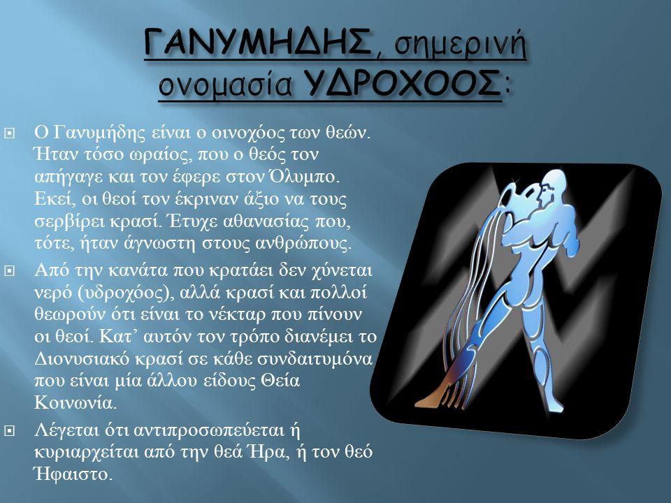  Ο Γανυμήδης είναι ο οινοχόος των θεών. Ήταν τόσο ωραίος, που ο θεός τον απήγαγε και τον έφερε στον Όλυμπο. Εκεί, οι θεοί τον έκριναν άξιο να τους σε