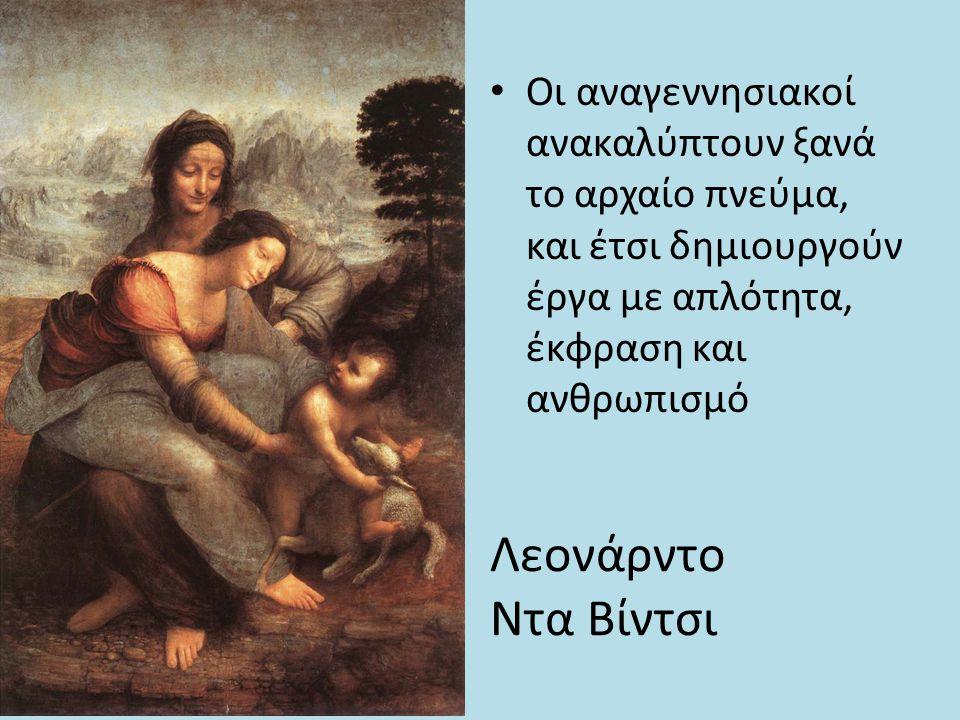 Λεονάρντο Ντα Βίντσι Οι αναγεννησιακοί ανακαλύπτουν ξανά το αρχαίο πνεύμα, και έτσι δημιουργούν έργα με απλότητα, έκφραση και ανθρωπισμό