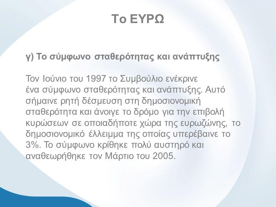 Το ΕΥΡΩ γ) Το σύμφωνο σταθερότητας και ανάπτυξης Τον Ιούνιο του 1997 το Συμβούλιο ενέκρινε ένα σύμφωνο σταθερότητας και ανάπτυξης.