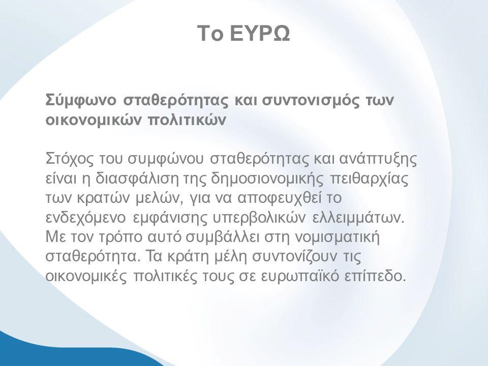 Το ΕΥΡΩ Σύμφωνο σταθερότητας και συντονισμός των οικονομικών πολιτικών Στόχος του συμφώνου σταθερότητας και ανάπτυξης είναι η διασφάλιση της δημοσιονομικής πειθαρχίας των κρατών μελών, για να αποφευχθεί το ενδεχόμενο εμφάνισης υπερβολικών ελλειμμάτων.