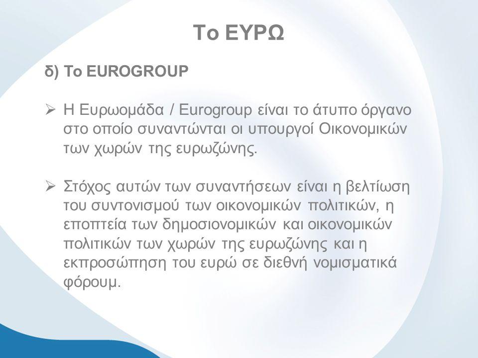 Το ΕΥΡΩ δ) To EUROGROUP  Η Ευρωομάδα / Eurogroup είναι το άτυπο όργανο στο οποίο συναντώνται οι υπουργοί Οικονομικών των χωρών της ευρωζώνης.
