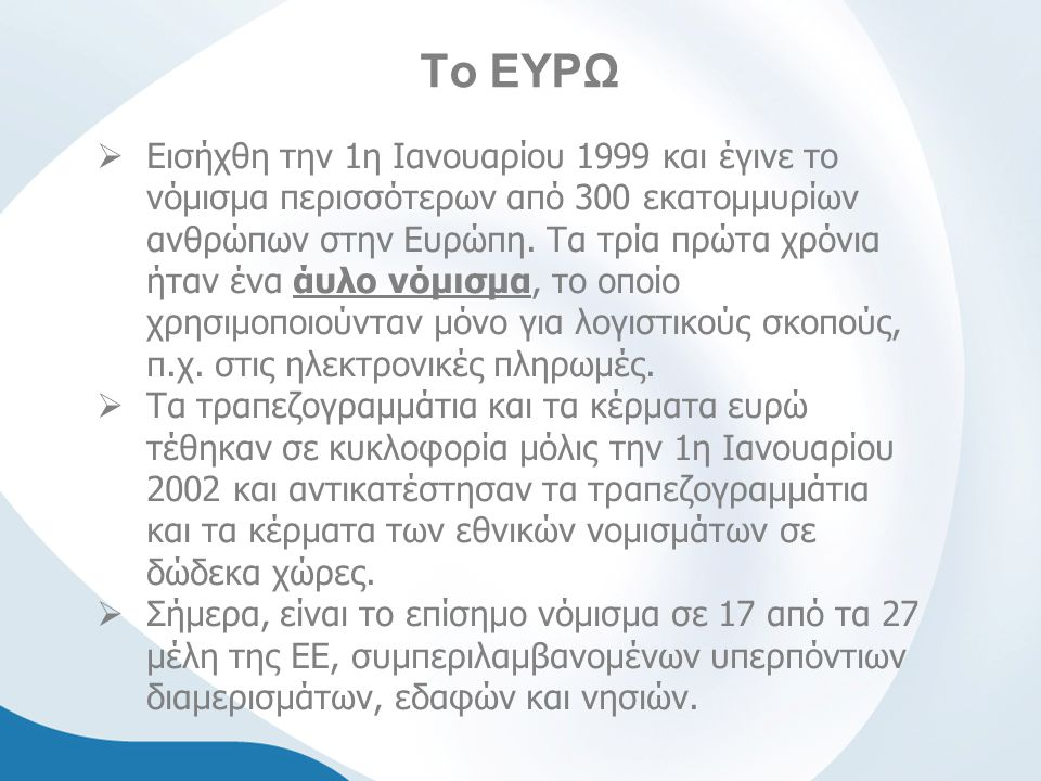Το ΕΥΡΩ  Εισήχθη την 1η Ιανουαρίου 1999 και έγινε το νόμισμα περισσότερων από 300 εκατομμυρίων ανθρώπων στην Ευρώπη.