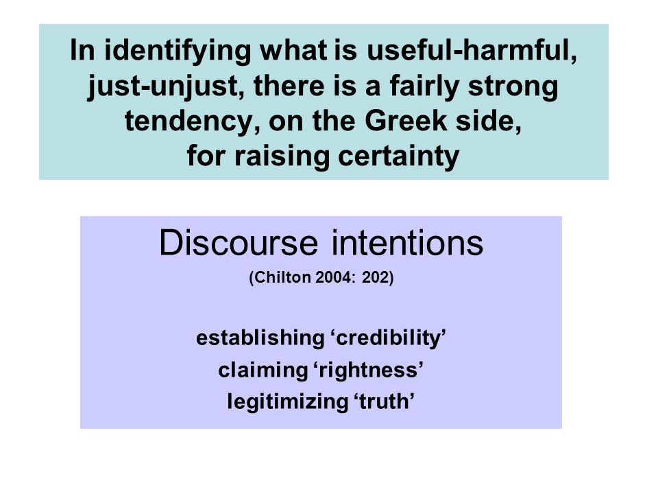 In identifying what is useful-harmful, just-unjust, there is a fairly strong tendency, on the Greek side, for raising certainty Discourse intentions (Chilton 2004: 202) establishing 'credibility' claiming 'rightness' legitimizing 'truth'