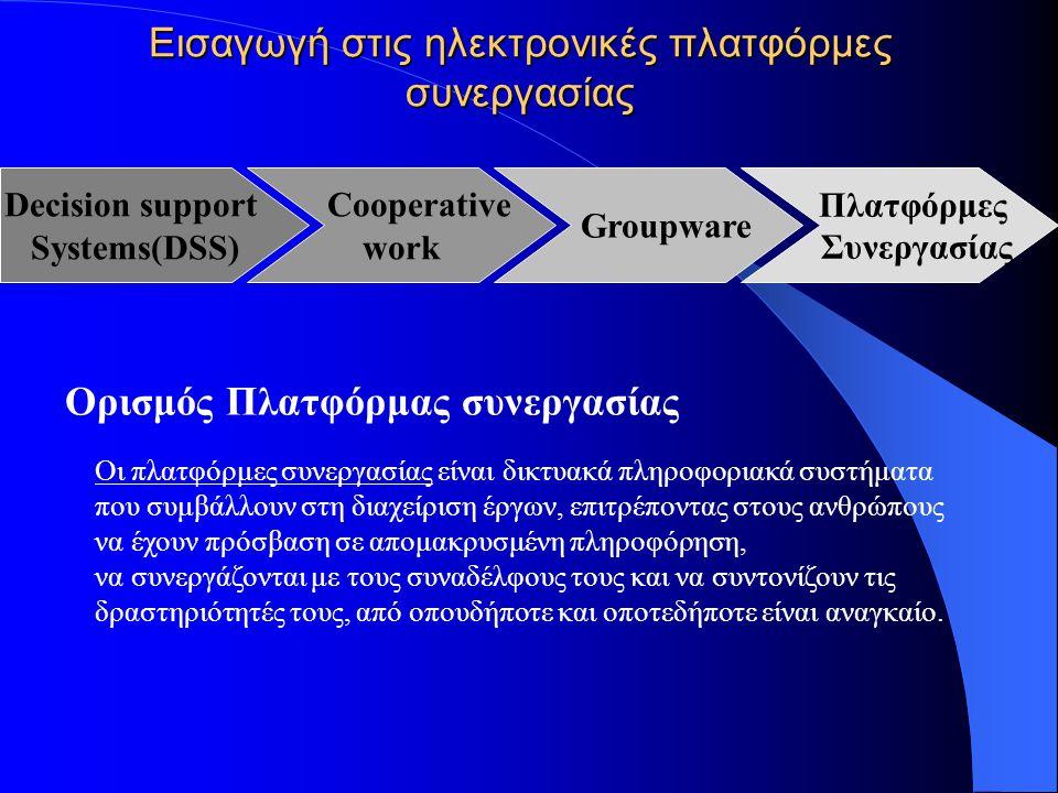 Εισαγωγή στις ηλεκτρονικές πλατφόρμες συνεργασίας Ορισμός Πλατφόρμας συνεργασίας Οι πλατφόρμες συνεργασίας είναι δικτυακά πληροφοριακά συστήματα που συμβάλλουν στη διαχείριση έργων, επιτρέποντας στους ανθρώπους να έχουν πρόσβαση σε απομακρυσμένη πληροφόρηση, να συνεργάζονται με τους συναδέλφους τους και να συντονίζουν τις δραστηριότητές τους, από οπουδήποτε και οποτεδήποτε είναι αναγκαίο.