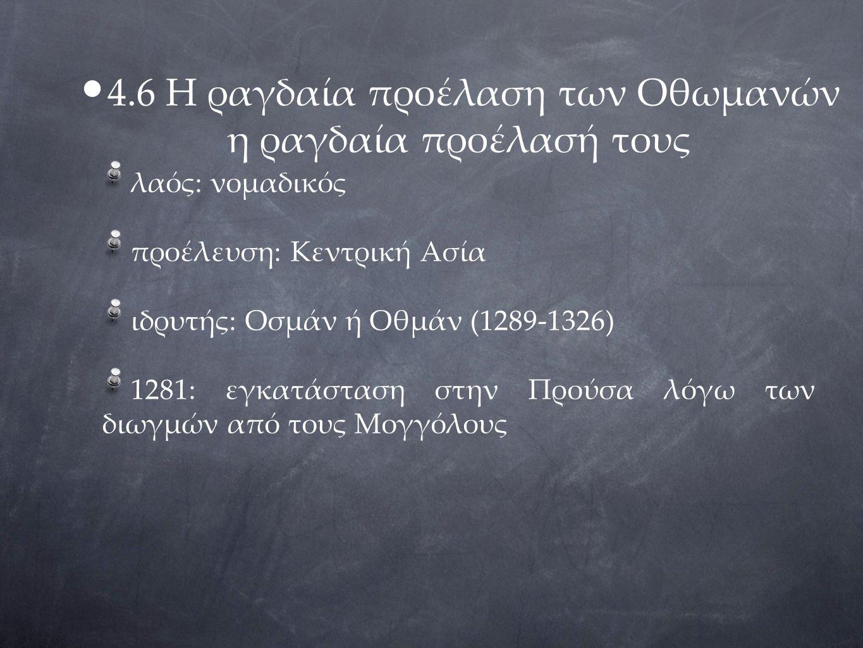 4.6 Η ραγδαία προέλαση των Οθωμανών η ραγδαία προέλασή τους λαός: νομαδικός προέλευση: Κεντρική Ασία ιδρυτής: Οσμάν ή Οθμάν (1289-1326) 1281: εγκατάστ