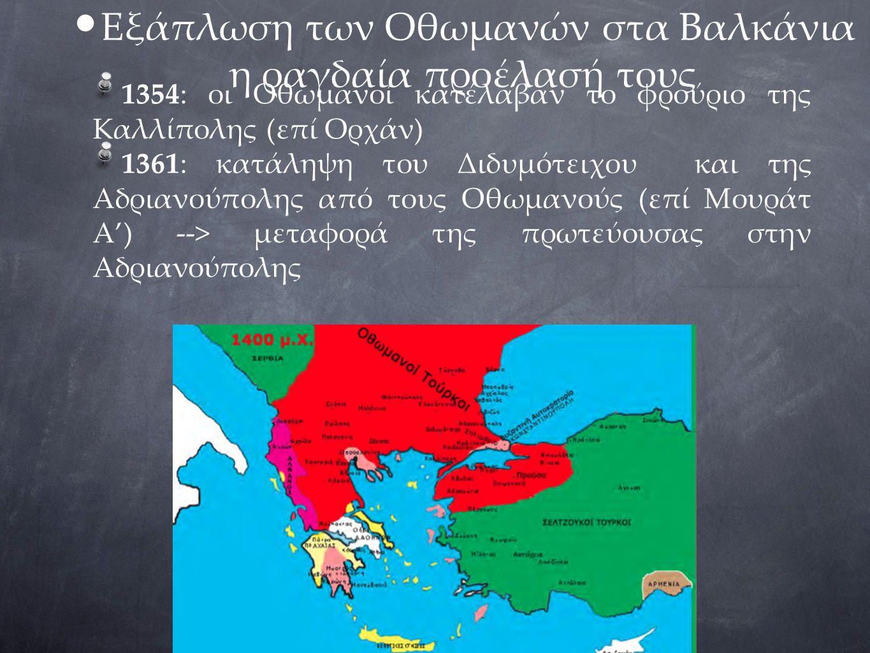 Εξάπλωση των Οθωμανών στα Βαλκάνια η ραγδαία προέλασή τους 1354: οι Οθωμανοί κατέλαβαν το φρούριο της Καλλίπολης (επί Ορχάν) 1361: κατάληψη του Διδυμό