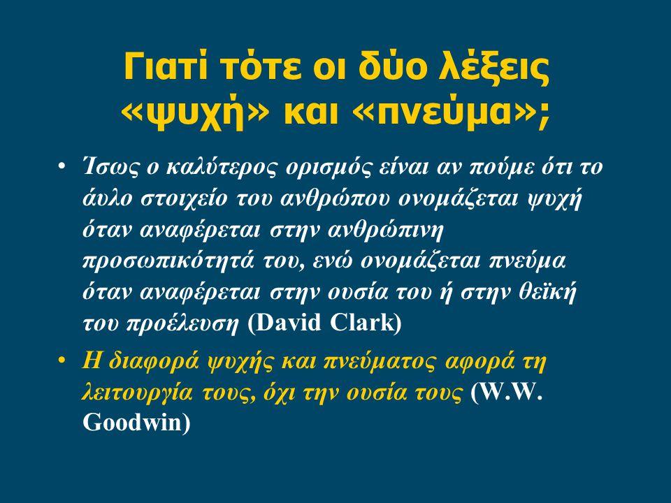 Γιατί τότε οι δύο λέξεις «ψυχή» και «πνεύμα»; Ίσως ο καλύτερος ορισμός είναι αν πούμε ότι το άυλο στοιχείο του ανθρώπου ονομάζεται ψυχή όταν αναφέρεται στην ανθρώπινη προσωπικότητά του, ενώ ονομάζεται πνεύμα όταν αναφέρεται στην ουσία του ή στην θεϊκή του προέλευση (David Clark) Η διαφορά ψυχής και πνεύματος αφορά τη λειτουργία τους, όχι την ουσία τους (W.W.