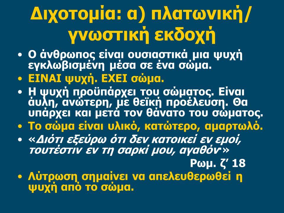 Διχοτομία: α) πλατωνική/ γνωστική εκδοχή Ο άνθρωπος είναι ουσιαστικά μια ψυχή εγκλωβισμένη μέσα σε ένα σώμα.