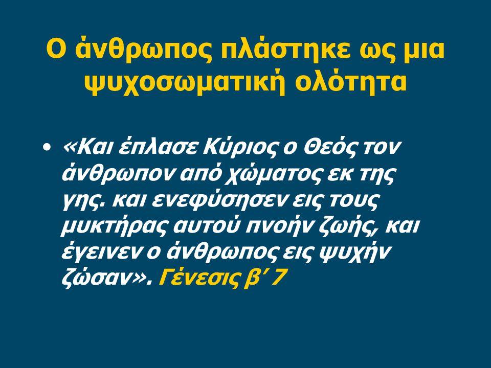 Ο άνθρωπος πλάστηκε ως μια ψυχοσωματική ολότητα «Και έπλασε Κύριος ο Θεός τον άνθρωπον από χώματος εκ της γης.
