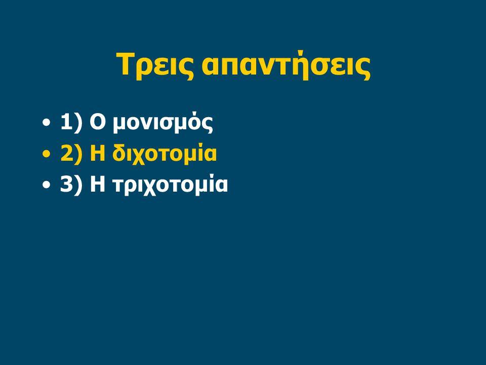 Τρεις απαντήσεις 1) Ο μονισμός 2) Η διχοτομία 3) Η τριχοτομία
