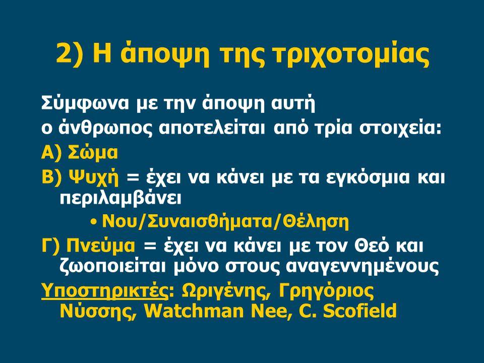 2) Η άποψη της τριχοτομίας Σύμφωνα με την άποψη αυτή ο άνθρωπος αποτελείται από τρία στοιχεία: Α) Σώμα Β) Ψυχή = έχει να κάνει με τα εγκόσμια και περιλαμβάνει Νου/Συναισθήματα/Θέληση Γ) Πνεύμα = έχει να κάνει με τον Θεό και ζωοποιείται μόνο στους αναγεννημένους Υποστηρικτές: Ωριγένης, Γρηγόριος Νύσσης, Watchman Nee, C.