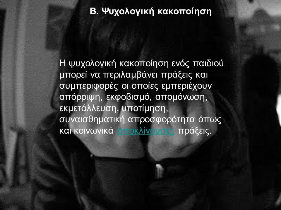 Β. Ψυχολογική κακοποίηση Η ψυχολογική κακοποίηση ενός παιδιού μπορεί να περιλαμβάνει πράξεις και συμπεριφορές οι οποίες εμπεριέχουν απόρριψη, εκφοβισμ