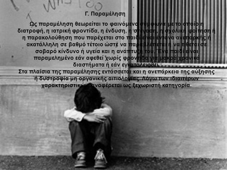 Γ. Παραμέληση Ως παραμέληση θεωρείται το φαινόμενο σύμφωνα με το οποίο η διατροφή, η ιατρική φροντίδα, η ένδυση, η στέγαση, η σχολική φοίτηση ή η παρα