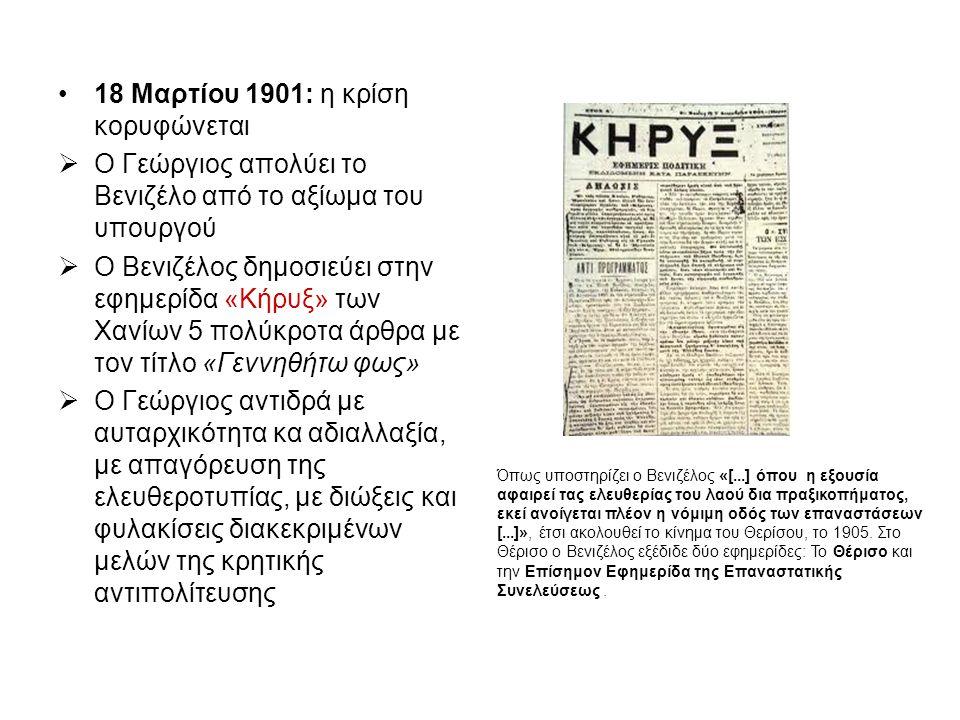 18 Μαρτίου 1901: η κρίση κορυφώνεται  Ο Γεώργιος απολύει το Βενιζέλο από το αξίωμα του υπουργού  Ο Βενιζέλος δημοσιεύει στην εφημερίδα «Κήρυξ» των Χανίων 5 πολύκροτα άρθρα με τον τίτλο «Γεννηθήτω φως»  Ο Γεώργιος αντιδρά με αυταρχικότητα κα αδιαλλαξία, με απαγόρευση της ελευθεροτυπίας, με διώξεις και φυλακίσεις διακεκριμένων μελών της κρητικής αντιπολίτευσης Όπως υποστηρίζει ο Βενιζέλος «[...] όπου η εξουσία αφαιρεί τας ελευθερίας του λαού δια πραξικοπήματος, εκεί ανοίγεται πλέον η νόμιμη οδός των επαναστάσεων [...]», έτσι ακολουθεί το κίνημα του Θερίσου, το 1905.
