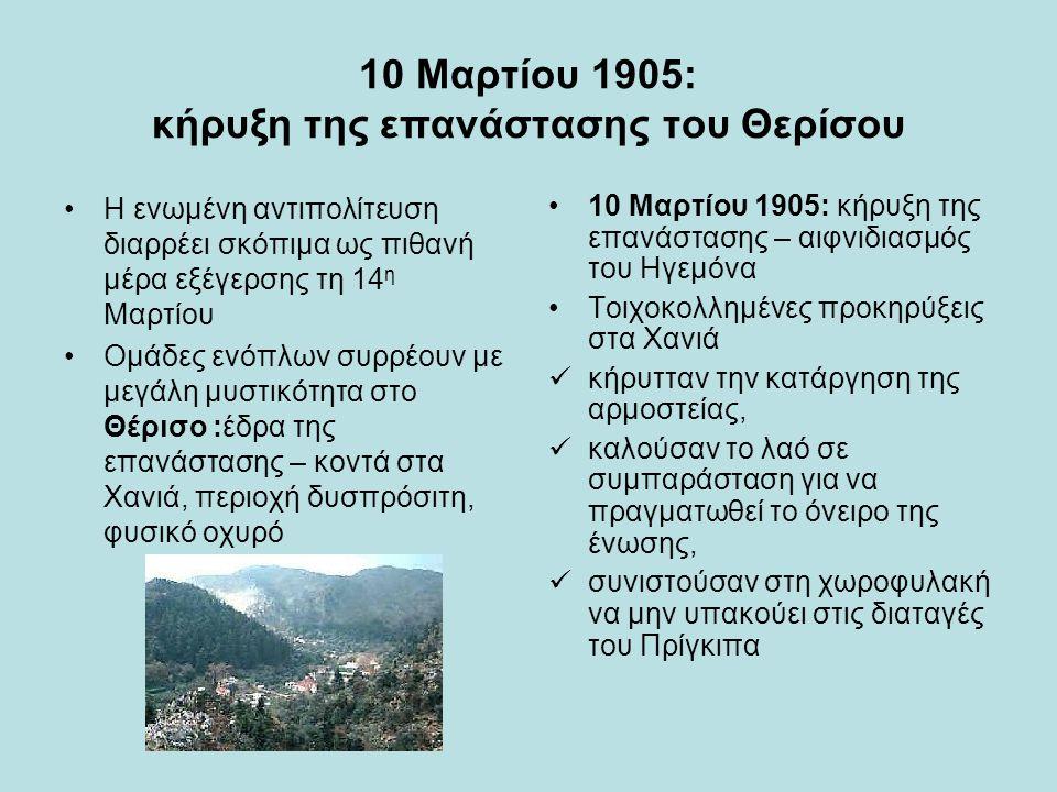 10 Μαρτίου 1905: κήρυξη της επανάστασης του Θερίσου Η ενωμένη αντιπολίτευση διαρρέει σκόπιμα ως πιθανή μέρα εξέγερσης τη 14 η Μαρτίου Ομάδες ενόπλων συρρέουν με μεγάλη μυστικότητα στο Θέρισο :έδρα της επανάστασης – κοντά στα Χανιά, περιοχή δυσπρόσιτη, φυσικό οχυρό 10 Μαρτίου 1905: κήρυξη της επανάστασης – αιφνιδιασμός του Ηγεμόνα Τοιχοκολλημένες προκηρύξεις στα Χανιά κήρυτταν την κατάργηση της αρμοστείας, καλούσαν το λαό σε συμπαράσταση για να πραγματωθεί το όνειρο της ένωσης, συνιστούσαν στη χωροφυλακή να μην υπακούει στις διαταγές του Πρίγκιπα
