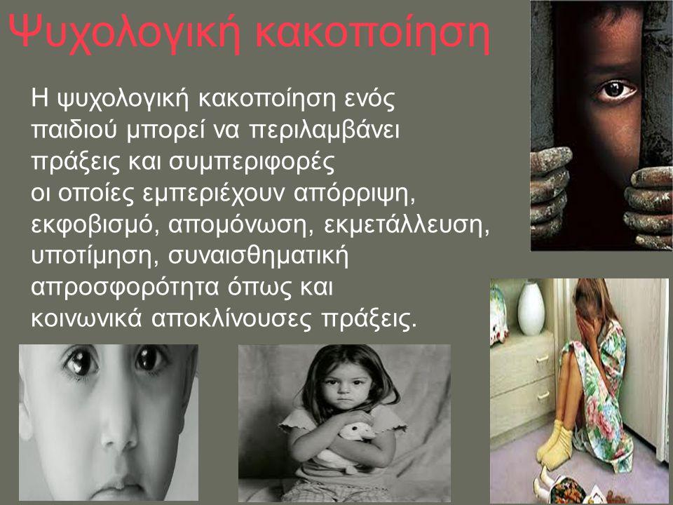 Ψυχολογική κακοποίηση Η ψυχολογική κακοποίηση ενός παιδιού μπορεί να περιλαμβάνει πράξεις και συμπεριφορές οι οποίες εμπεριέχουν απόρριψη, εκφοβισμό,