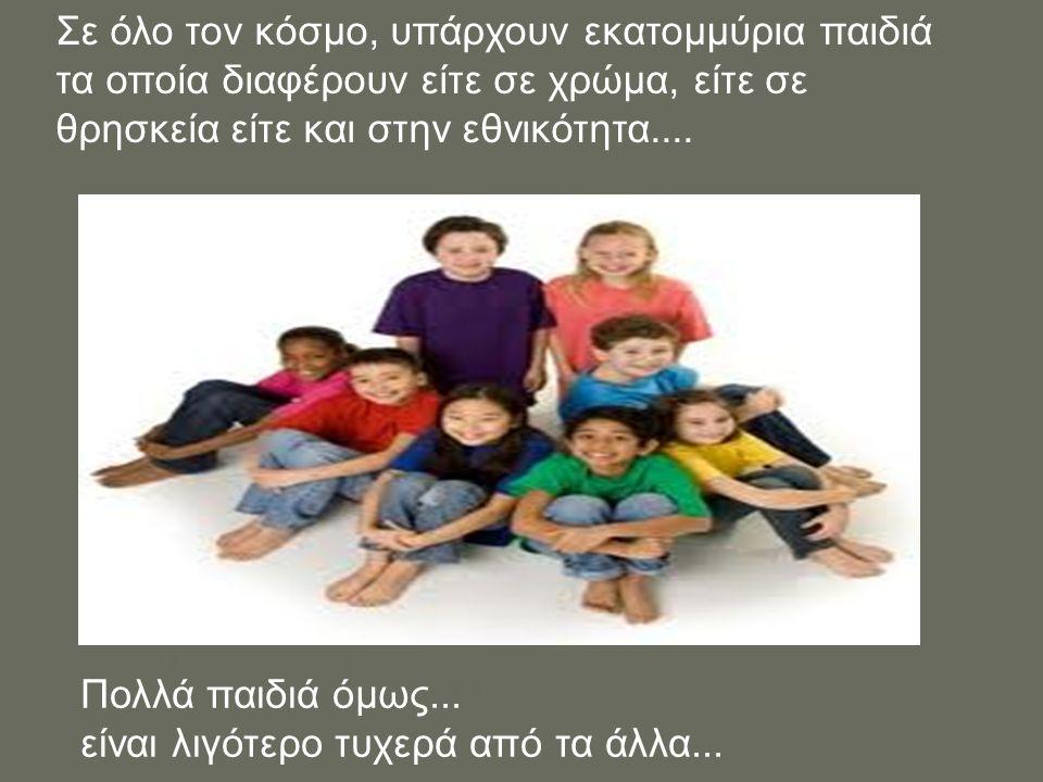 Σε όλο τον κόσμο, υπάρχουν εκατομμύρια παιδιά τα οποία διαφέρουν είτε σε χρώμα, είτε σε θρησκεία είτε και στην εθνικότητα.... Πολλά παιδιά όμως... είν