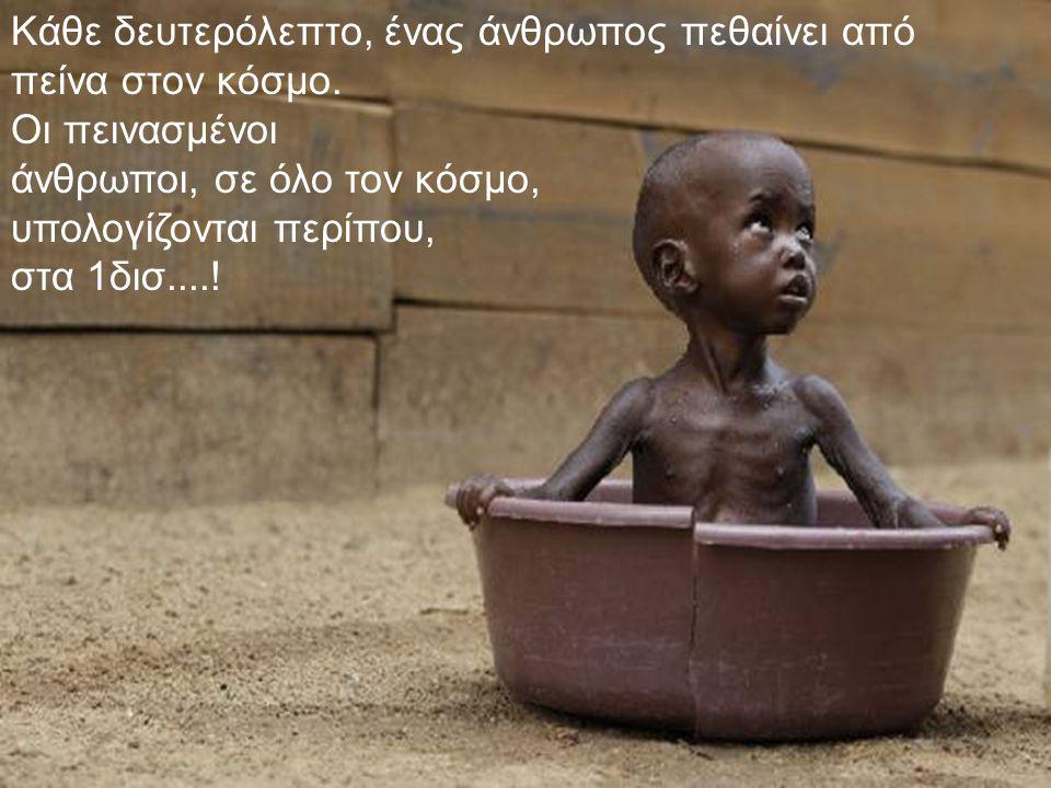 Κάθε δευτερόλεπτο, ένας άνθρωπος πεθαίνει από πείνα στον κόσμο. Οι πεινασμένοι άνθρωποι, σε όλο τον κόσμο, υπολογίζονται περίπου, στα 1δισ....!