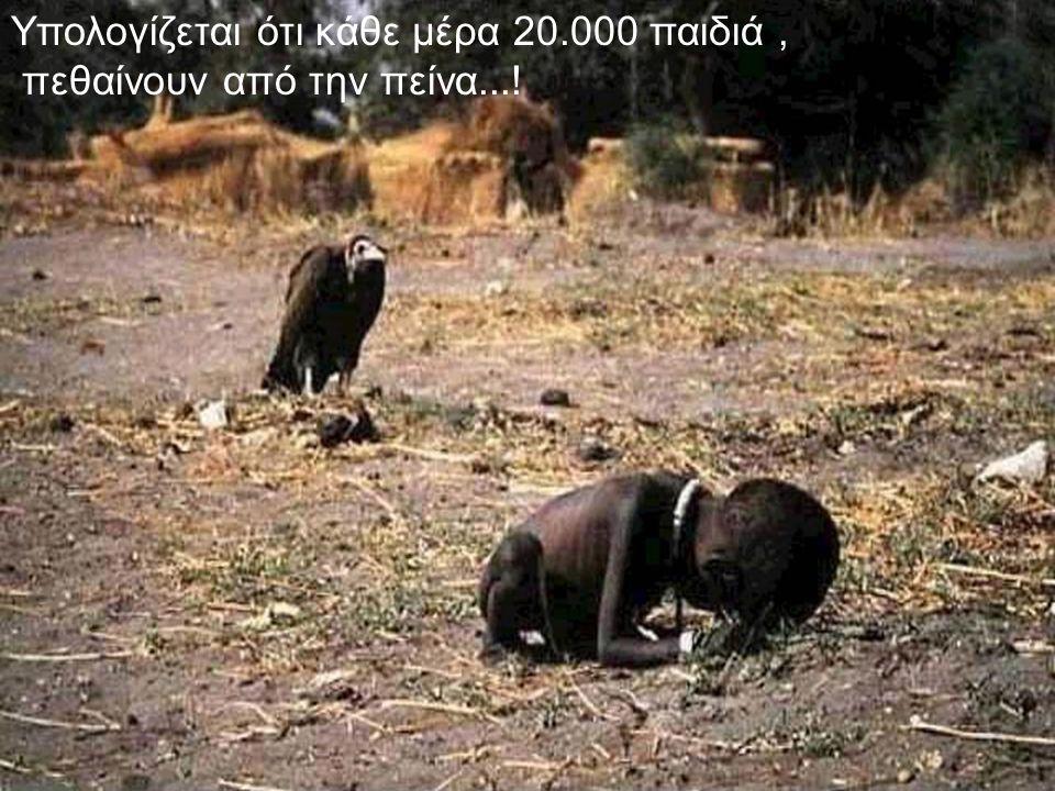 Υπολογίζεται ότι κάθε μέρα 20.000 παιδιά, πεθαίνουν από την πείνα...!