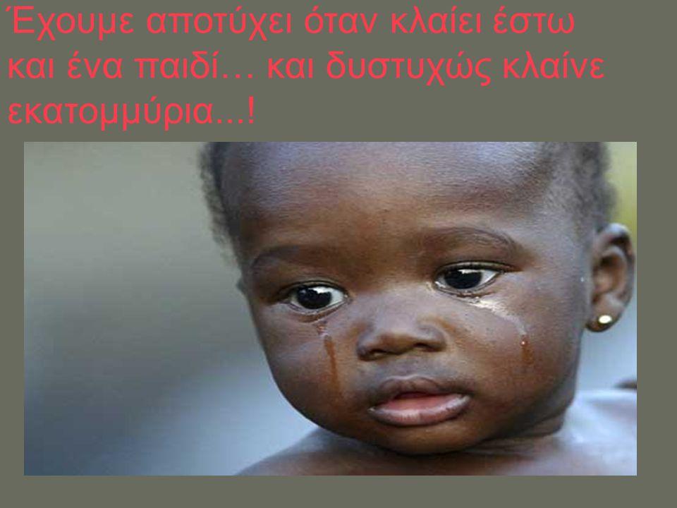 Έχουμε αποτύχει όταν κλαίει έστω και ένα παιδί… και δυστυχώς κλαίνε εκατομμύρια...!