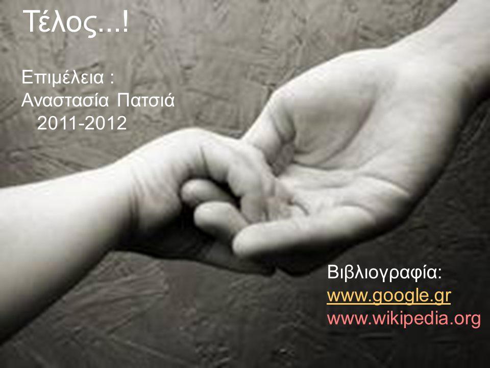 Τέλος...! Επιμέλεια : Αναστασία Πατσιά 2011-2012 Βιβλιογραφία: www.google.gr www.wikipedia.org