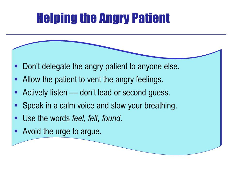 Helping the Angry Patient  Don't delegate the angry patient to anyone else.