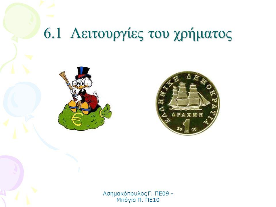 Ασημακόπουλος Γ. ΠΕ09 - Μπόγια Π. ΠΕ10 6.1 Λειτουργίες του χρήματος