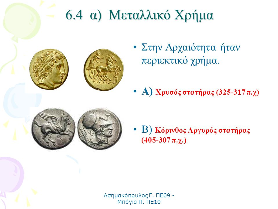 Ασημακόπουλος Γ. ΠΕ09 - Μπόγια Π. ΠΕ10 6.4 α) Μεταλλικό Χρήμα Στην Αρχαιότητα ήταν περιεκτικό χρήμα. Α) Χρυσός στατήρας (325-317 π.χ) Β) Κόρινθος Αργυ